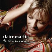 Album artwork for CLAIRE MARTIN - HE NEVER MENTIONED LOVE