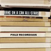 Album artwork for Field Recordings / Bang on a Can All-Stars