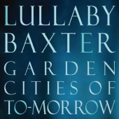 Album artwork for LULLABY BAXTER: GARDEN CITIES OF TO-MORROW