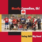 Album artwork for Swing Shift Big Band - mostly Canadian Eh!